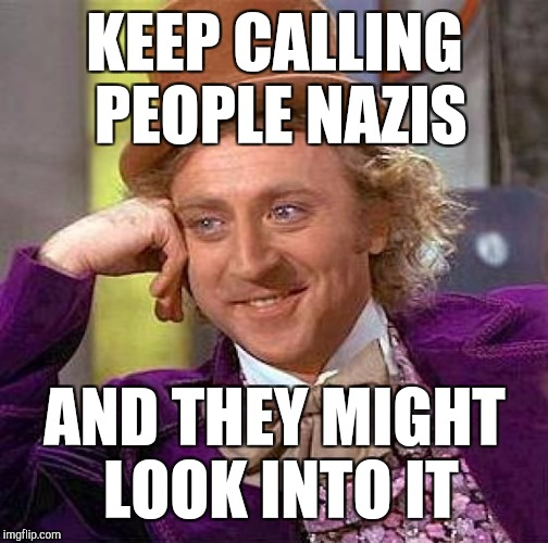 Creepy Condescending Wonka Meme | KEEP CALLING PEOPLE NAZIS AND THEY MIGHT LOOK INTO IT | image tagged in memes,creepy condescending wonka | made w/ Imgflip meme maker