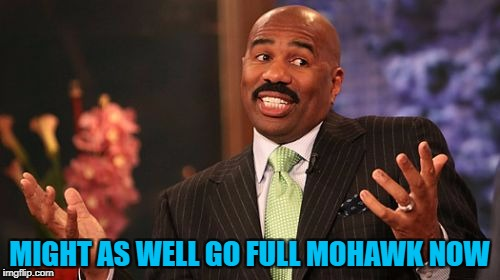 Steve Harvey Meme | MIGHT AS WELL GO FULL MOHAWK NOW | image tagged in memes,steve harvey | made w/ Imgflip meme maker