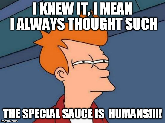 Futurama Fry Meme | I KNEW IT, I MEAN I ALWAYS THOUGHT SUCH THE SPECIAL SAUCE IS  HUMANS!!!! | image tagged in memes,futurama fry | made w/ Imgflip meme maker