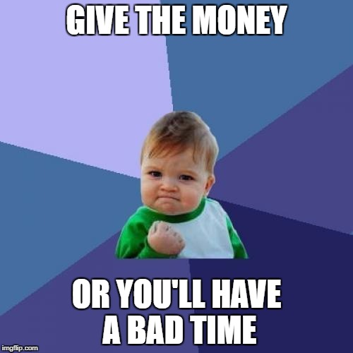Success Kid | GIVE THE MONEY OR YOU'LL HAVE A BAD TIME | image tagged in memes,success kid | made w/ Imgflip meme maker