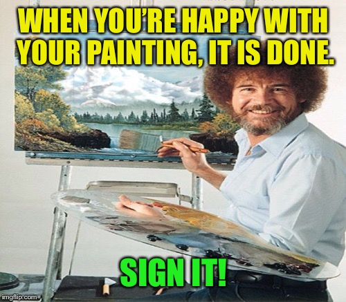 WHEN YOU'RE HAPPY WITH YOUR PAINTING, IT IS DONE. SIGN IT! | made w/ Imgflip meme maker