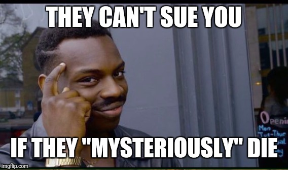 "THEY CAN'T SUE YOU IF THEY ""MYSTERIOUSLY"" DIE 