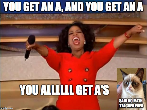 Oprah You Get A Meme | YOU GET AN A, AND YOU GET AN A YOU ALLLLLL GET A'S SAID NO MATH TEACHER EVER | image tagged in memes,oprah you get a | made w/ Imgflip meme maker