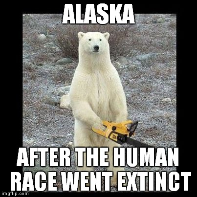 Chainsaw Bear | ALASKA AFTER THE HUMAN RACE WENT EXTINCT | image tagged in memes,chainsaw bear | made w/ Imgflip meme maker