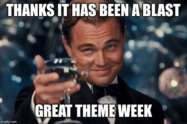 Leonardo Dicaprio Cheers Meme | THANKS IT HAS BEEN A BLAST GREAT THEME WEEK | image tagged in memes,leonardo dicaprio cheers | made w/ Imgflip meme maker