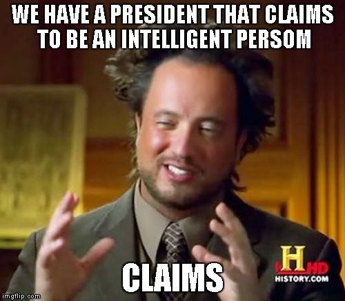 I'm just ranting, again..... | WE HAVE A PRESIDENT THAT CLAIMS TO BE AN INTELLIGENT PERSOM CLAIMS | image tagged in memes,ancient aliens | made w/ Imgflip meme maker