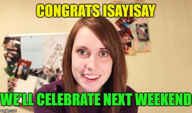 OAG Smiling craziness | CONGRATS ISAYISAY WE'LL CELEBRATE NEXT WEEKEND | image tagged in oag smiling craziness | made w/ Imgflip meme maker