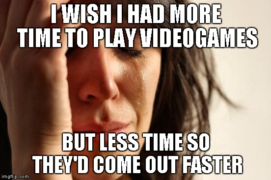 It's a sad life after all... | I WISH I HAD MORE TIME TO PLAY VIDEOGAMES BUT LESS TIME SO THEY'D COME OUT FASTER | image tagged in memes,first world problems | made w/ Imgflip meme maker