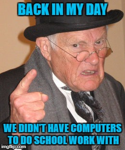 Back In My Day Meme | BACK IN MY DAY WE DIDN'T HAVE COMPUTERS TO DO SCHOOL WORK WITH | image tagged in memes,back in my day | made w/ Imgflip meme maker