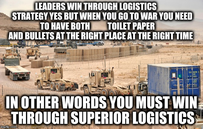 Wars are Won or Lost by Logistics! (military week 5-11 Nov A chad-, dashhopes, spursfanfromaround, jbmemegeek event) | LEADERS WIN THROUGH LOGISTICS        STRATEGY YES BUT WHEN YOU GO TO WAR YOU NEED TO HAVE BOTH           TOILET PAPER       AND BULLETS AT T | image tagged in memes,military logistics,military week 5-11 nov a chad- dashhopes spursfanfromaround jbmemegeek event | made w/ Imgflip meme maker