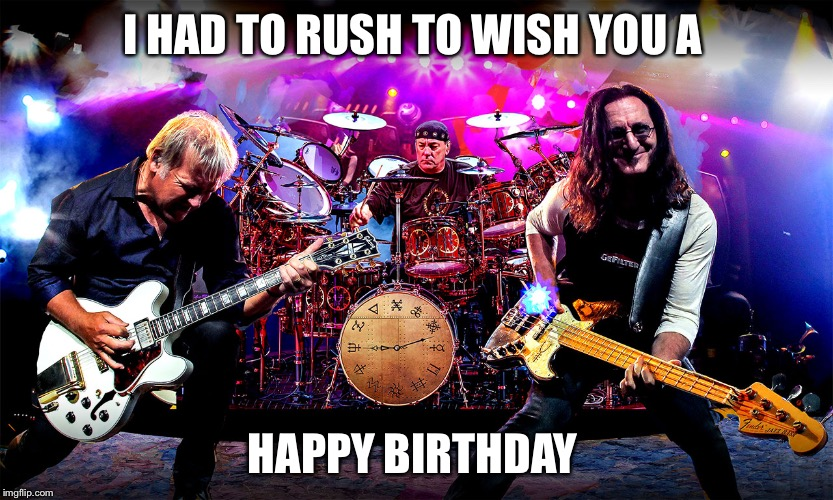 Rush | I HAD TO RUSH TO WISH YOU A HAPPY BIRTHDAY | image tagged in rush | made w/ Imgflip meme maker