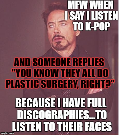 "Racist logic. | MFW WHEN I SAY I LISTEN TO K-POP AND SOMEONE REPLIES ""YOU KNOW THEY ALL DO PLASTIC SURGERY, RIGHT?"" BECAUSE I HAVE FULL DISCOGRAPHIES...TO L 