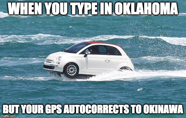 Autocorrect Fail | WHEN YOU TYPE IN OKLAHOMA BUT YOUR GPS AUTOCORRECTS TO OKINAWA | image tagged in autocorrect,memes,funny,funny memes,funny meme | made w/ Imgflip meme maker