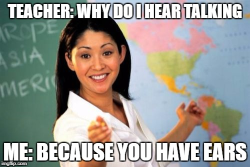 Unhelpful High School Teacher Meme | TEACHER: WHY DO I HEAR TALKING ME: BECAUSE YOU HAVE EARS | image tagged in memes,unhelpful high school teacher | made w/ Imgflip meme maker