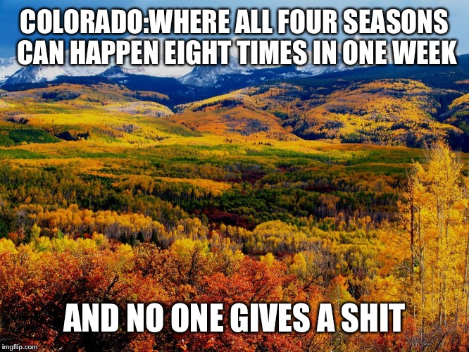 COLORADO:WHERE ALL FOUR SEASONS CAN HAPPEN EIGHT TIMES IN ONE WEEK AND NO ONE GIVES A SHIT | image tagged in colorado | made w/ Imgflip meme maker