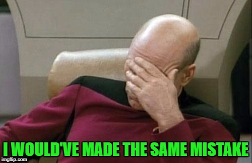 Captain Picard Facepalm Meme | I WOULD'VE MADE THE SAME MISTAKE | image tagged in memes,captain picard facepalm | made w/ Imgflip meme maker