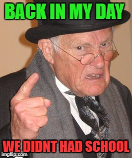 Back In My Day Meme | BACK IN MY DAY WE DIDNT HAD SCHOOL | image tagged in memes,back in my day | made w/ Imgflip meme maker