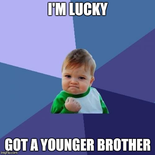 Success Kid Meme | I'M LUCKY GOT A YOUNGER BROTHER | image tagged in memes,success kid | made w/ Imgflip meme maker