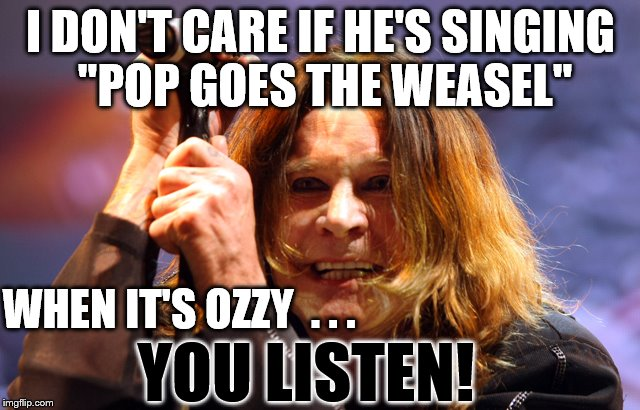 "Prince of Darkness | I DON'T CARE IF HE'S SINGING ""POP GOES THE WEASEL"" WHEN IT'S OZZY  . . . YOU LISTEN! 