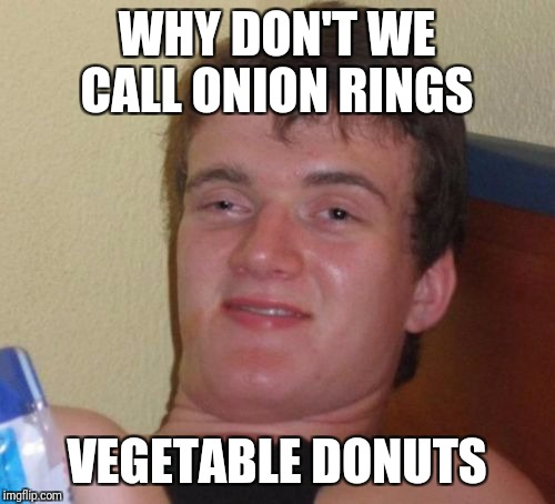 10 Guy Meme | WHY DON'T WE CALL ONION RINGS VEGETABLE DONUTS | image tagged in memes,10 guy | made w/ Imgflip meme maker