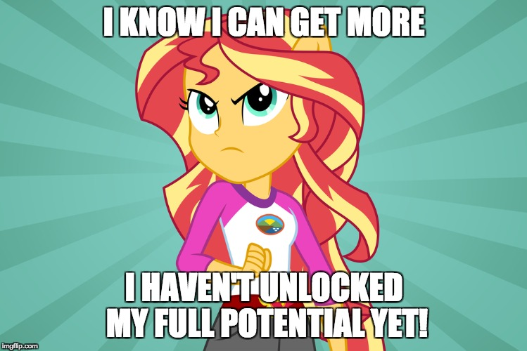 Just watch out! | I KNOW I CAN GET MORE I HAVEN'T UNLOCKED MY FULL POTENTIAL YET! | image tagged in memes,sunset shimmer,a little something | made w/ Imgflip meme maker