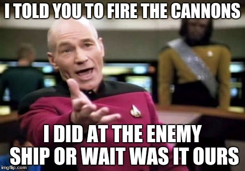Picard Wtf Meme | I TOLD YOU TO FIRE THE CANNONS I DID AT THE ENEMY SHIP OR WAIT WAS IT OURS | image tagged in memes,picard wtf | made w/ Imgflip meme maker