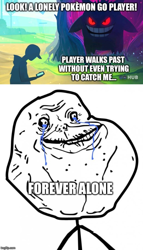 LOOK! A LONELY POKÈMON GO PLAYER! PLAYER WALKS PAST WITHOUT EVEN TRYING TO CATCH ME... FOREVER ALONE | made w/ Imgflip meme maker