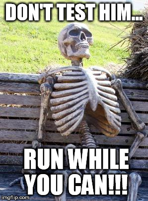 Waiting Skeleton Meme | DON'T TEST HIM... RUN WHILE YOU CAN!!! | image tagged in memes,waiting skeleton | made w/ Imgflip meme maker