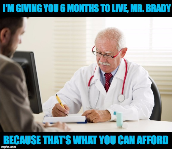 Doctors will always be fine. | I'M GIVING YOU 6 MONTHS TO LIVE, MR. BRADY BECAUSE THAT'S WHAT YOU CAN AFFORD | image tagged in memes,doctors | made w/ Imgflip meme maker