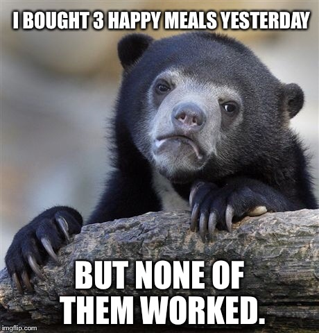 Confession Bear Meme | I BOUGHT 3 HAPPY MEALS YESTERDAY BUT NONE OF THEM WORKED. | image tagged in memes,confession bear | made w/ Imgflip meme maker