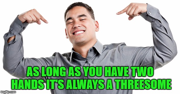 AS LONG AS YOU HAVE TWO HANDS IT'S ALWAYS A THREESOME | made w/ Imgflip meme maker