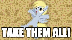 derpy in muffin heaven | TAKE THEM ALL! | image tagged in derpy in muffin heaven | made w/ Imgflip meme maker