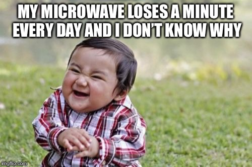 Evil Toddler Meme | MY MICROWAVE LOSES A MINUTE EVERY DAY AND I DON'T KNOW WHY | image tagged in memes,evil toddler | made w/ Imgflip meme maker