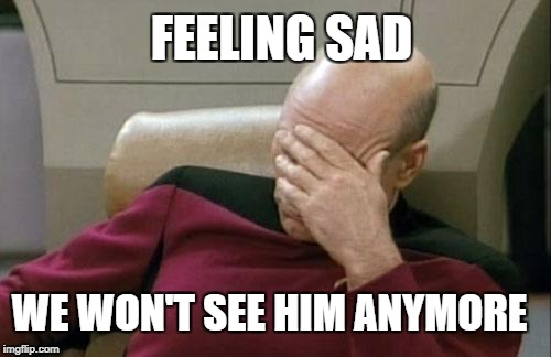 Captain Picard Facepalm Meme | WE WON'T SEE HIM ANYMORE FEELING SAD | image tagged in memes,captain picard facepalm | made w/ Imgflip meme maker