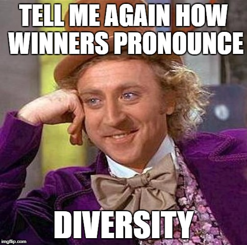 Creepy Condescending Wonka Meme | TELL ME AGAIN HOW WINNERS PRONOUNCE DIVERSITY | image tagged in memes,creepy condescending wonka | made w/ Imgflip meme maker