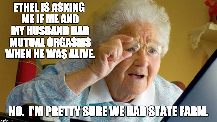 ETHEL IS ASKING ME IF ME AND MY HUSBAND HAD MUTUAL ORGASMS WHEN HE WAS ALIVE. NO.  I'M PRETTY SURE WE HAD STATE FARM. | image tagged in grandma computer | made w/ Imgflip meme maker