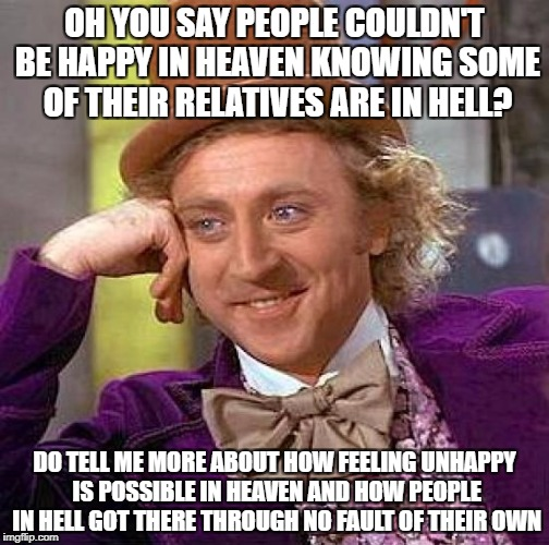 Creepy Condescending Wonka Meme | OH YOU SAY PEOPLE COULDN'T BE HAPPY IN HEAVEN KNOWING SOME OF THEIR RELATIVES ARE IN HELL? DO TELL ME MORE ABOUT HOW FEELING UNHAPPY IS POSS | image tagged in memes,creepy condescending wonka,religion | made w/ Imgflip meme maker