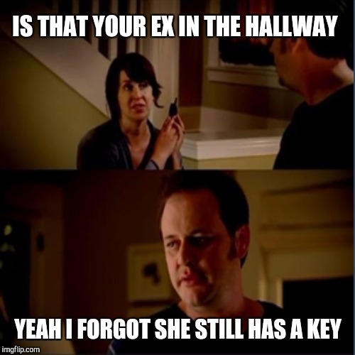 IS THAT YOUR EX IN THE HALLWAY YEAH I FORGOT SHE STILL HAS A KEY | made w/ Imgflip meme maker