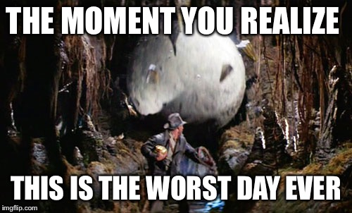 THE MOMENT YOU REALIZE THIS IS THE WORST DAY EVER | image tagged in indiana jones boulder,indiana jones | made w/ Imgflip meme maker
