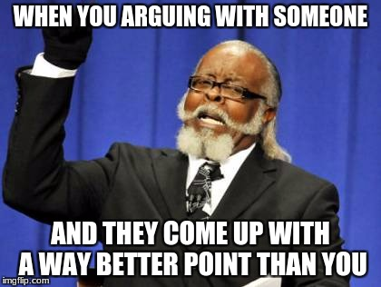 Too Damn High Meme | WHEN YOU ARGUING WITH SOMEONE AND THEY COME UP WITH A WAY BETTER POINT THAN YOU | image tagged in memes,too damn high | made w/ Imgflip meme maker