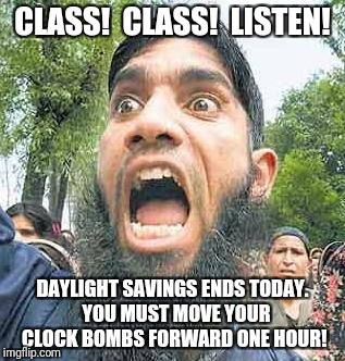 Exciting day for terrorists | CLASS!  CLASS!  LISTEN! DAYLIGHT SAVINGS ENDS TODAY.  YOU MUST MOVE YOUR CLOCK BOMBS FORWARD ONE HOUR! | image tagged in terrorist,angry muslim,bomb | made w/ Imgflip meme maker