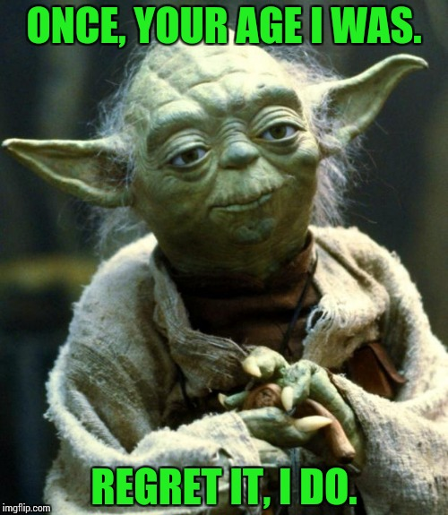 A long, long time ago... | ONCE, YOUR AGE I WAS. REGRET IT, I DO. | image tagged in memes,star wars yoda,funny,age | made w/ Imgflip meme maker