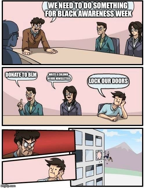 Boardroom Meeting Suggestion Meme | WE NEED TO DO SOMETHING FOR BLACK AWARENESS WEEK DONATE TO BLM WRITE A COLUMN IN OUR NEWSLETTER LOCK OUR DOORS | image tagged in memes,boardroom meeting suggestion | made w/ Imgflip meme maker