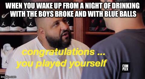 WHEN YOU WAKE UP FROM A NIGHT OF DRINKING WITH THE BOYS BROKE AND WITH BLUE BALLS | image tagged in dj khaled they | made w/ Imgflip meme maker