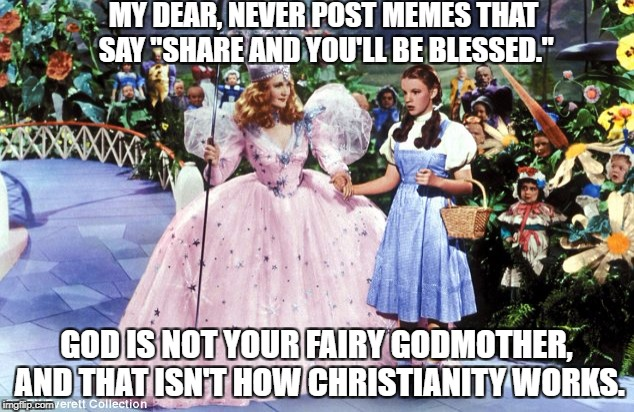 "so sick of these posts | MY DEAR, NEVER POST MEMES THAT SAY ""SHARE AND YOU'LL BE BLESSED."" GOD IS NOT YOUR FAIRY GODMOTHER, AND THAT ISN'T HOW CHRISTIANITY WORKS. 
