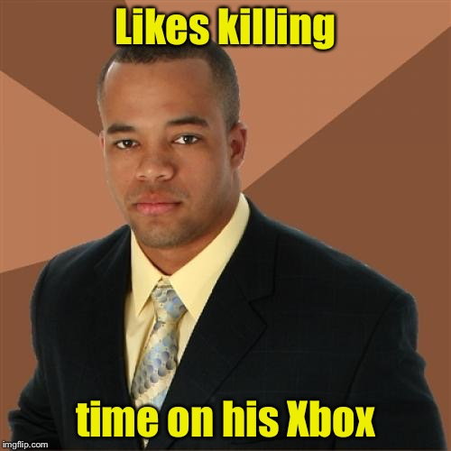 Successful Black Man Meme | Likes killing time on his Xbox | image tagged in memes,successful black man | made w/ Imgflip meme maker
