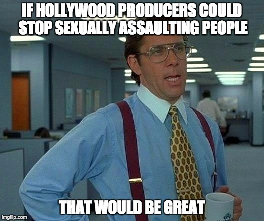 That Would Be Great Meme | IF HOLLYWOOD PRODUCERS COULD STOP SEXUALLY ASSAULTING PEOPLE THAT WOULD BE GREAT | image tagged in memes,that would be great | made w/ Imgflip meme maker