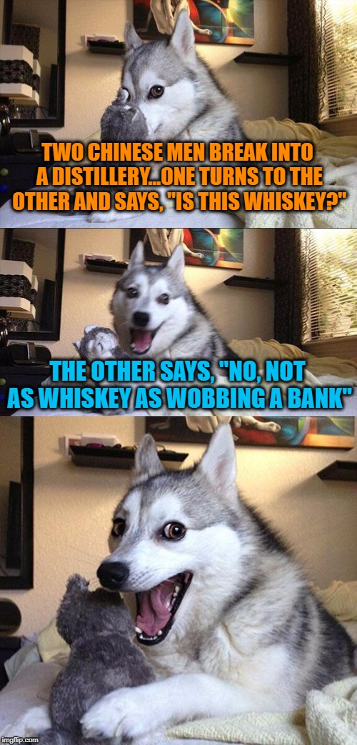 "Bad Pun Dog Meme | TWO CHINESE MEN BREAK INTO A DISTILLERY...ONE TURNS TO THE OTHER AND SAYS, ""IS THIS WHISKEY?"" THE OTHER SAYS, ""NO, NOT AS WHISKEY AS WOBBING 