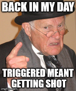 Back In My Day Meme | BACK IN MY DAY TRIGGERED MEANT GETTING SHOT | image tagged in memes,back in my day | made w/ Imgflip meme maker
