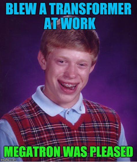 Bad Luck Brian Meme | BLEW A TRANSFORMER AT WORK MEGATRON WAS PLEASED | image tagged in memes,bad luck brian | made w/ Imgflip meme maker